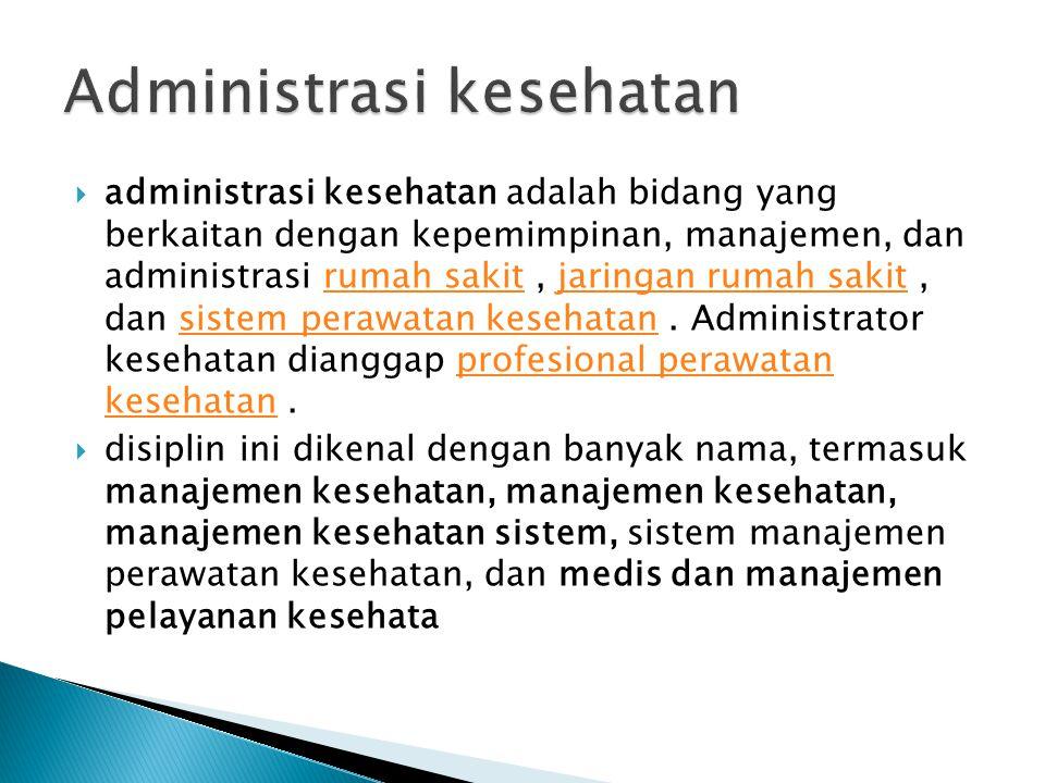  administrasi kesehatan adalah bidang yang berkaitan dengan kepemimpinan, manajemen, dan administrasi rumah sakit, jaringan rumah sakit, dan sistem perawatan kesehatan.