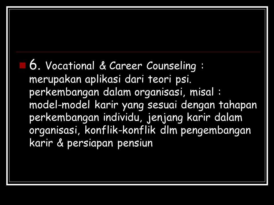 6. Vocational & Career Counseling : merupakan aplikasi dari teori psi. perkembangan dalam organisasi, misal : model-model karir yang sesuai dengan tah