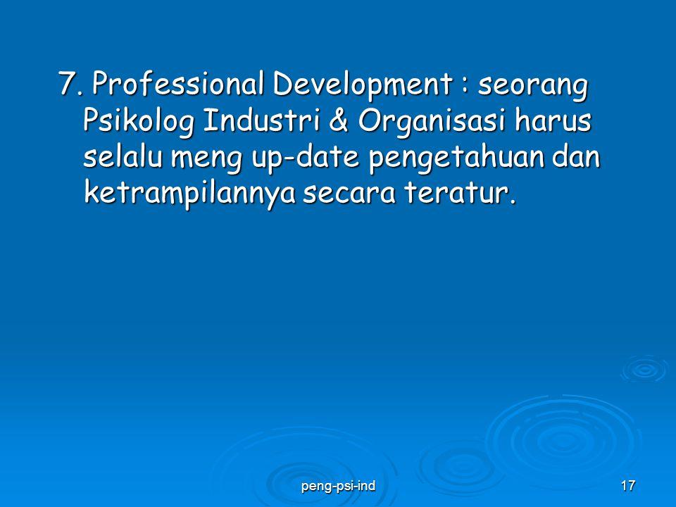 7. Professional Development : seorang Psikolog Industri & Organisasi harus selalu meng up-date pengetahuan dan ketrampilannya secara teratur. peng-psi