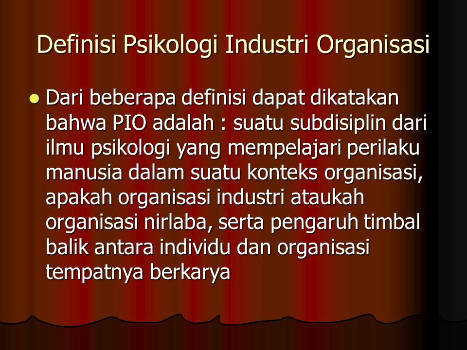 Definisi Psikologi Industri Organisasi Dari beberapa definisi dapat dikatakan bahwa PIO adalah : suatu subdisiplin dari ilmu psikologi yang mempelajar