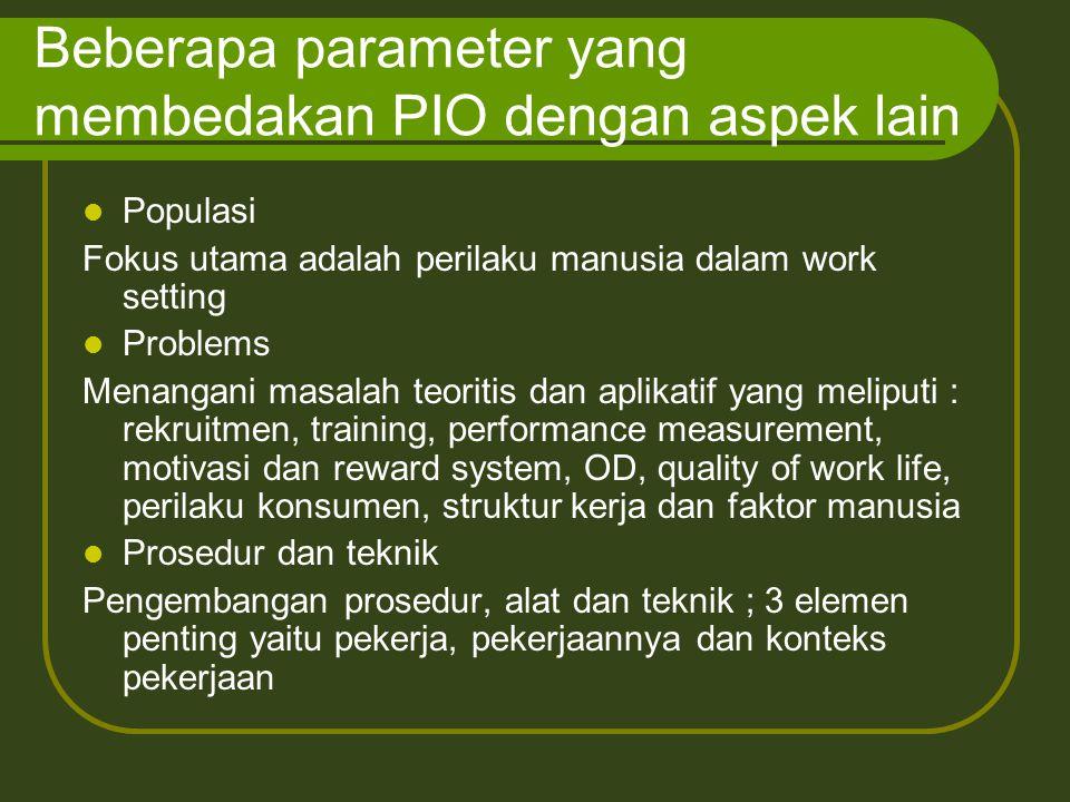 Beberapa parameter yang membedakan PIO dengan aspek lain Populasi Fokus utama adalah perilaku manusia dalam work setting Problems Menangani masalah te