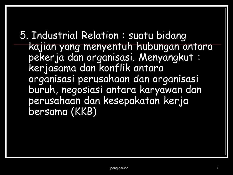 5. Industrial Relation : suatu bidang kajian yang menyentuh hubungan antara pekerja dan organisasi. Menyangkut : kerjasama dan konflik antara organisa