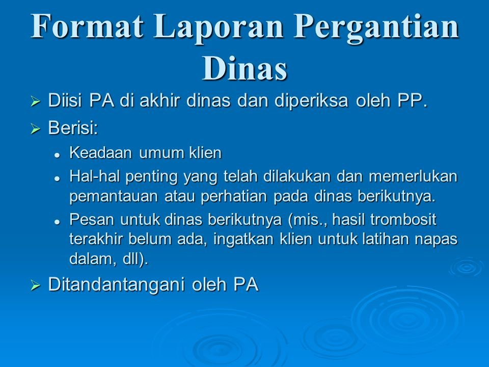 Format Laporan Pergantian Dinas  Diisi PA di akhir dinas dan diperiksa oleh PP.  Berisi: Keadaan umum klien Keadaan umum klien Hal-hal penting yang