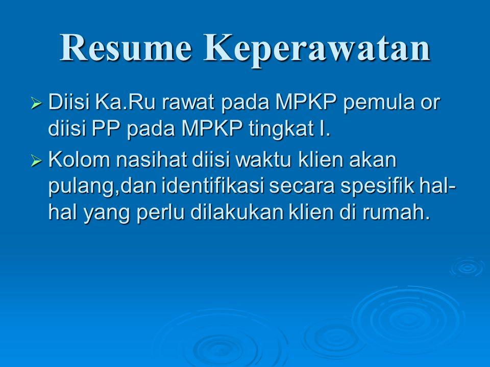 Resume Keperawatan  Diisi Ka.Ru rawat pada MPKP pemula or diisi PP pada MPKP tingkat I.  Kolom nasihat diisi waktu klien akan pulang,dan identifikas