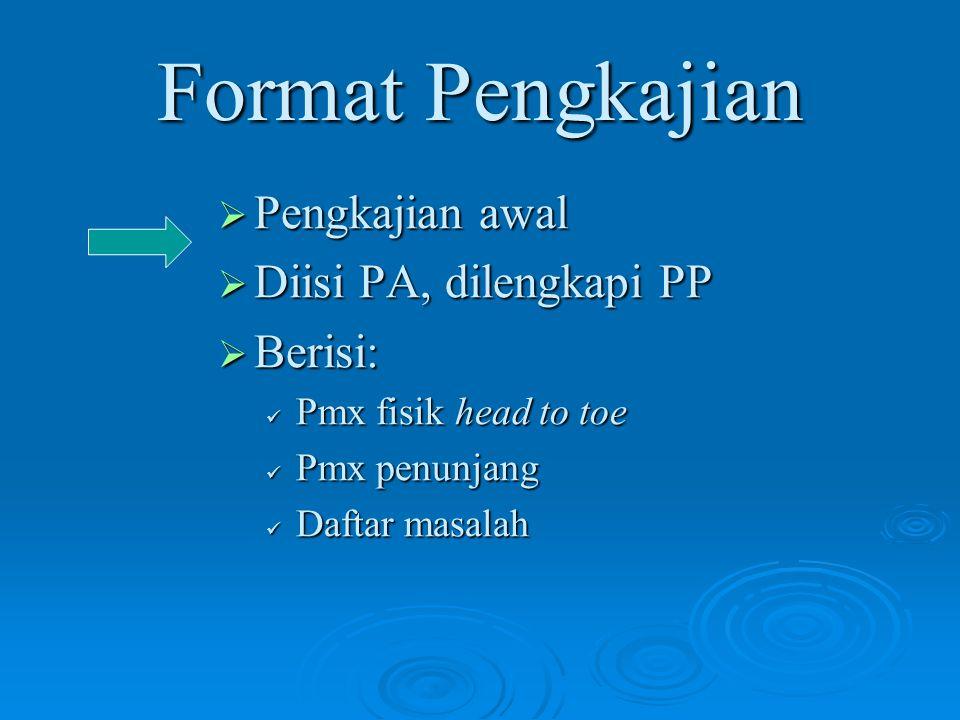 Format Pengkajian  Pengkajian awal  Diisi PA, dilengkapi PP  Berisi: Pmx fisik head to toe Pmx penunjang Daftar masalah