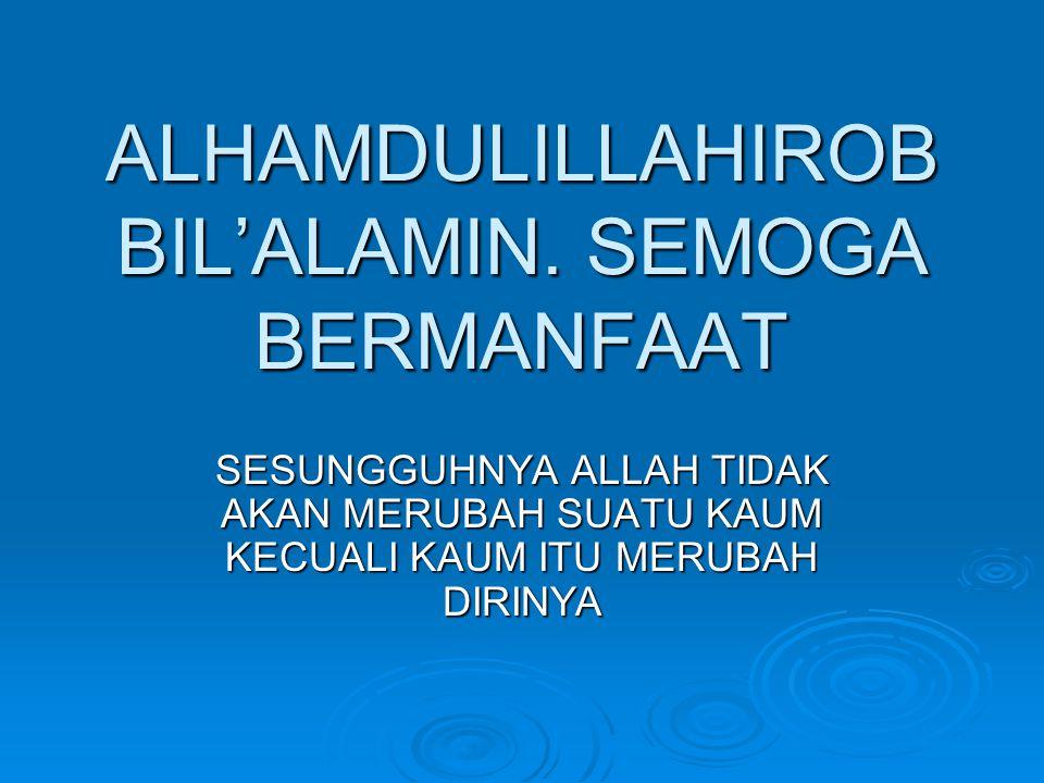 ALHAMDULILLAHIROB BIL'ALAMIN. SEMOGA BERMANFAAT SESUNGGUHNYA ALLAH TIDAK AKAN MERUBAH SUATU KAUM KECUALI KAUM ITU MERUBAH DIRINYA