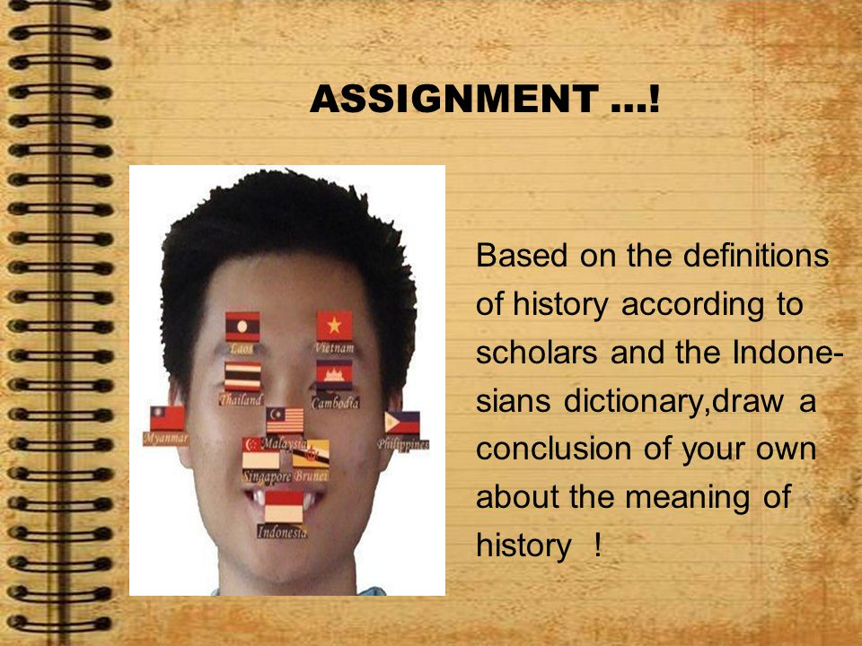ASSIGNMENT …! Based on the definitions of history according to scholars and the Indone- sians dictionary,draw a conclusion of your own about the meani