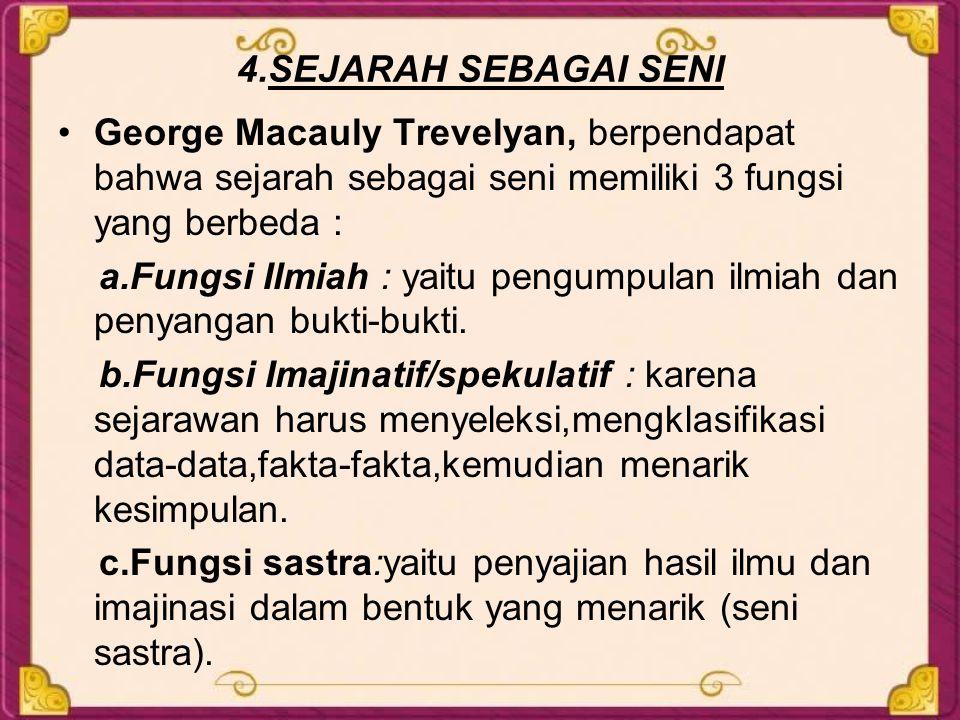 4.SEJARAH SEBAGAI SENI George Macauly Trevelyan, berpendapat bahwa sejarah sebagai seni memiliki 3 fungsi yang berbeda : a.Fungsi Ilmiah : yaitu pengumpulan ilmiah dan penyangan bukti-bukti.