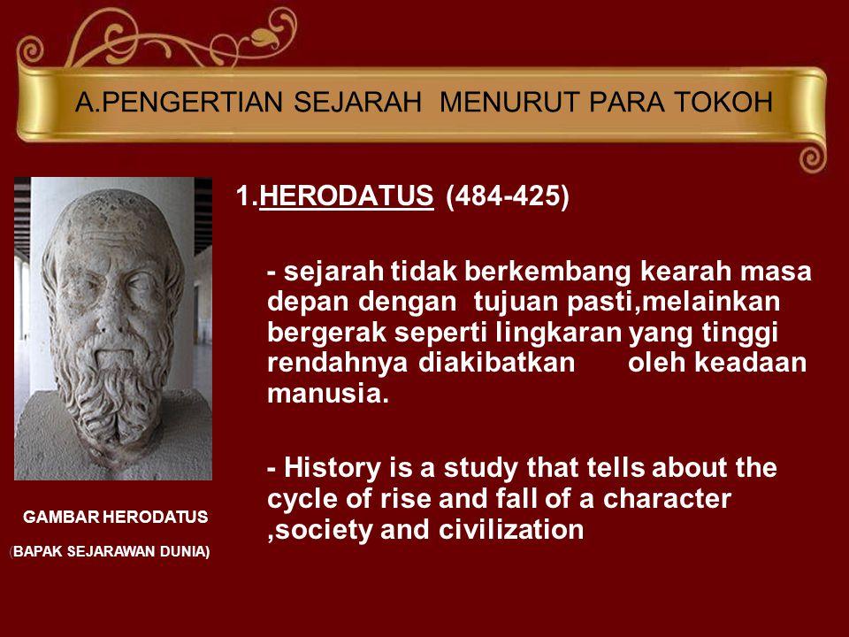 A.PENGERTIAN SEJARAH MENURUT PARA TOKOH 1.HERODATUS (484-425) - sejarah tidak berkembang kearah masa depan dengan tujuan pasti,melainkan bergerak seperti lingkaran yang tinggi rendahnya diakibatkan oleh keadaan manusia.