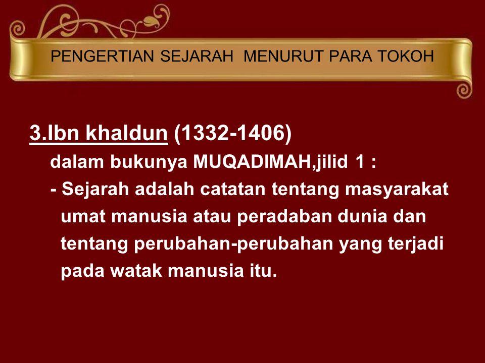 PENGERTIAN SEJARAH MENURUT PARA TOKOH 3.Ibn khaldun (1332-1406) dalam bukunya MUQADIMAH,jilid 1 : - Sejarah adalah catatan tentang masyarakat umat manusia atau peradaban dunia dan tentang perubahan-perubahan yang terjadi pada watak manusia itu.