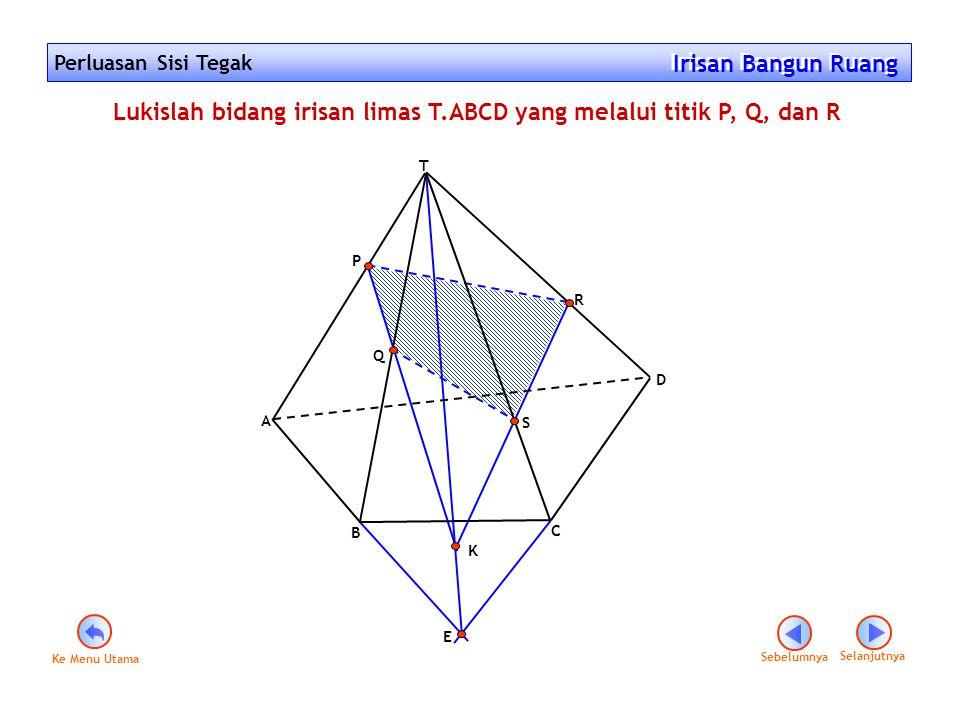 Perluasan Sisi Tegak Irisan Bangun Ruang Irisan Bangun Ruang Lukislah bidang irisan limas T.ABCD yang melalui titik P, Q, dan R E K B C D A T P Q R S