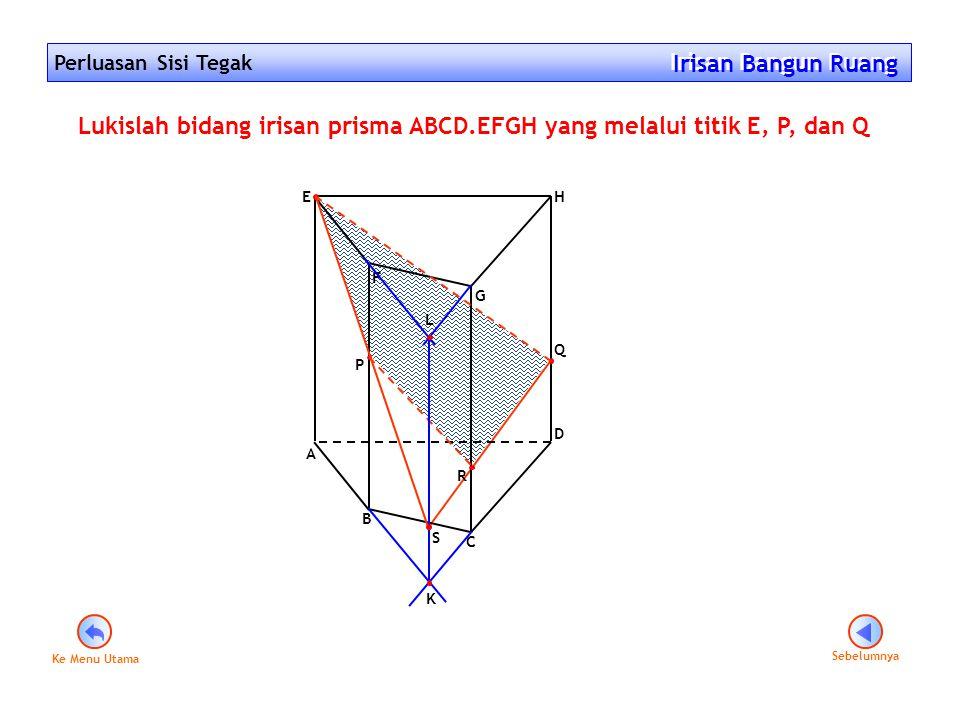 Perluasan Sisi Tegak Irisan Bangun Ruang Irisan Bangun Ruang F G A E D B C H Q P Lukislah bidang irisan prisma ABCD.EFGH yang melalui titik E, P, dan