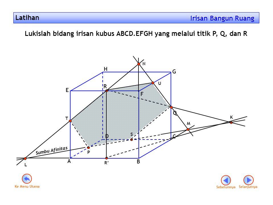 Latihan Irisan Bangun Ruang Irisan Bangun Ruang P Q A B C D E F G H R R' T S K Sumbu Afinitas L M N U Lukislah bidang irisan kubus ABCD.EFGH yang mela