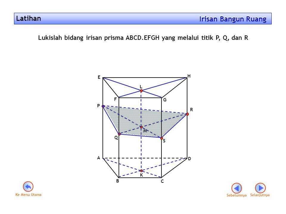 Latihan Irisan Bangun Ruang Irisan Bangun Ruang Lukislah bidang irisan prisma ABCD.EFGH yang melalui titik P, Q, dan R A B C D E F G H P Q R K M S Seb
