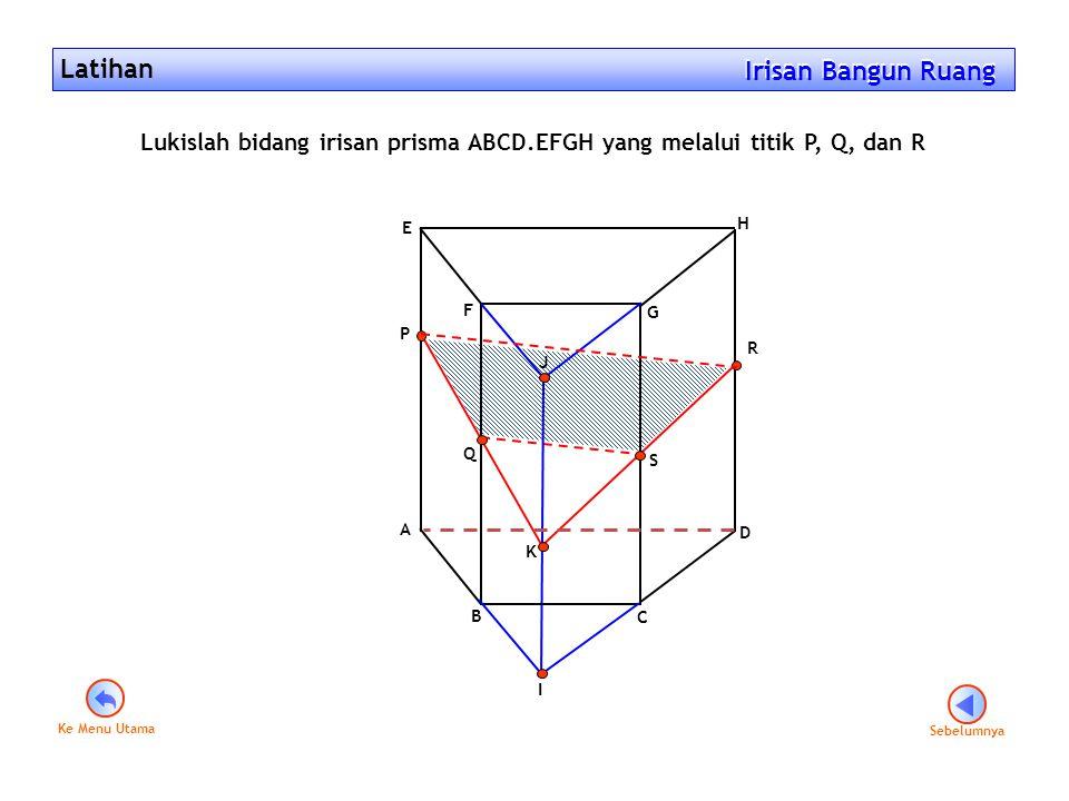Latihan Irisan Bangun Ruang Irisan Bangun Ruang Lukislah bidang irisan prisma ABCD.EFGH yang melalui titik P, Q, dan R A B C D E F G H P Q R I J K S S