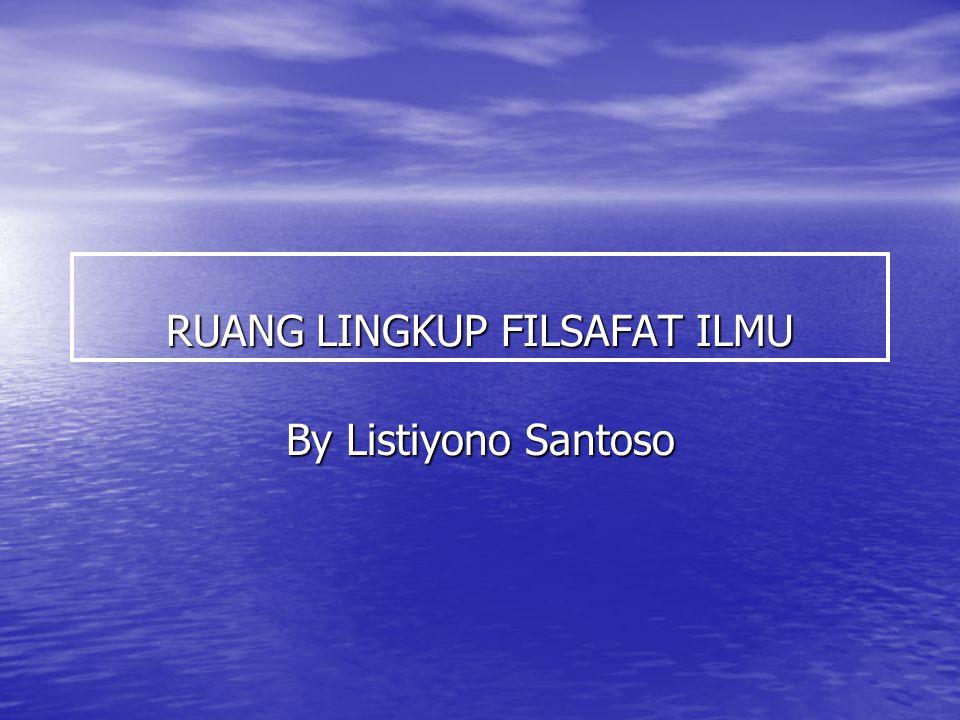 RUANG LINGKUP FILSAFAT ILMU By Listiyono Santoso