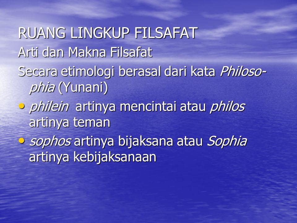 RUANG LINGKUP FILSAFAT Arti dan Makna Filsafat Secara etimologi berasal dari kata Philoso- phia (Yunani) philein artinya mencintai atau philos artinya