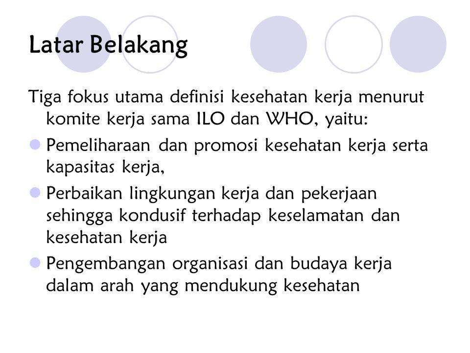 Latar Belakang Tiga fokus utama definisi kesehatan kerja menurut komite kerja sama ILO dan WHO, yaitu: Pemeliharaan dan promosi kesehatan kerja serta kapasitas kerja, Perbaikan lingkungan kerja dan pekerjaan sehingga kondusif terhadap keselamatan dan kesehatan kerja Pengembangan organisasi dan budaya kerja dalam arah yang mendukung kesehatan