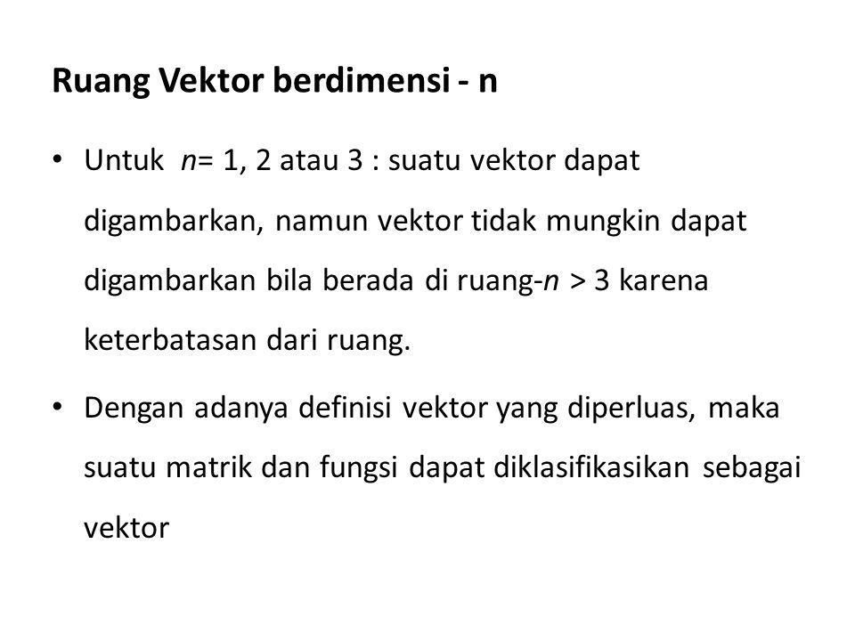 Ruang Vektor riel Suatu objek di dalam ruang vektor V disebut : vektor V dikatakan sebagai ruang vektor bila memenuhi 10 aksioma berikut : 1.Jika u dan v di dalam V, maka u + v juga harus di dalam V 2.u + v = v + u 3.u + (v + w) = (u + v) + w 4.Di dalam ruang vektor V ada objek 0, yang disebut sebagai vektor 0 sedemikian sehingga 0 + u = u + 0 = u, untuk semua u di dalam vektor V 5.Untuk setiap u di dalam V, ada objek yang disebut sebagai –u di dalam V, yang disebut sebagai negatip u, sehingga u + (-u) = (-u) + u = 0
