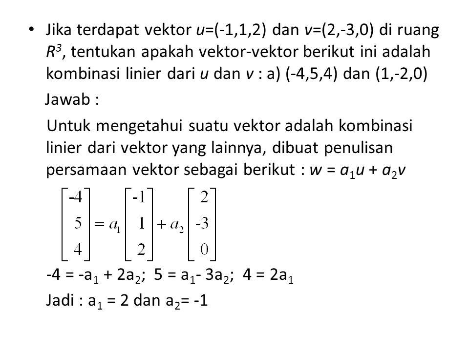 Jika terdapat vektor u=(-1,1,2) dan v=(2,-3,0) di ruang R 3, tentukan apakah vektor-vektor berikut ini adalah kombinasi linier dari u dan v : a) (-4,5,4) dan (1,-2,0) Jawab : Untuk mengetahui suatu vektor adalah kombinasi linier dari vektor yang lainnya, dibuat penulisan persamaan vektor sebagai berikut : w = a 1 u + a 2 v -4 = -a 1 + 2a 2 ; 5 = a 1 - 3a 2 ; 4 = 2a 1 Jadi : a 1 = 2 dan a 2 = -1