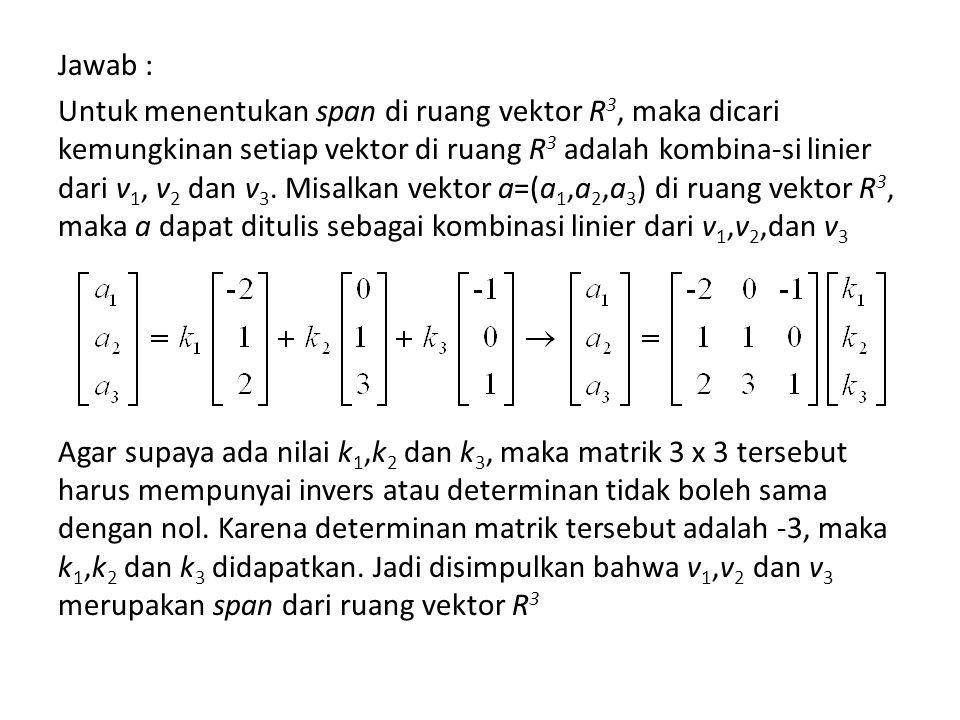 Jawab : Untuk menentukan span di ruang vektor R 3, maka dicari kemungkinan setiap vektor di ruang R 3 adalah kombina-si linier dari v 1, v 2 dan v 3.