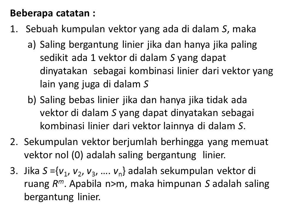 Beberapa catatan : 1.Sebuah kumpulan vektor yang ada di dalam S, maka a)Saling bergantung linier jika dan hanya jika paling sedikit ada 1 vektor di dalam S yang dapat dinyatakan sebagai kombinasi linier dari vektor yang lain yang juga di dalam S b)Saling bebas linier jika dan hanya jika tidak ada vektor di dalam S yang dapat dinyatakan sebagai kombinasi linier dari vektor lainnya di dalam S.