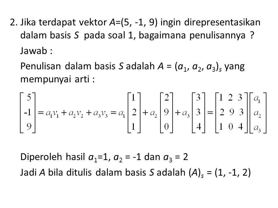 2. Jika terdapat vektor A=(5, -1, 9) ingin direpresentasikan dalam basis S pada soal 1, bagaimana penulisannya ? Jawab : Penulisan dalam basis S adala