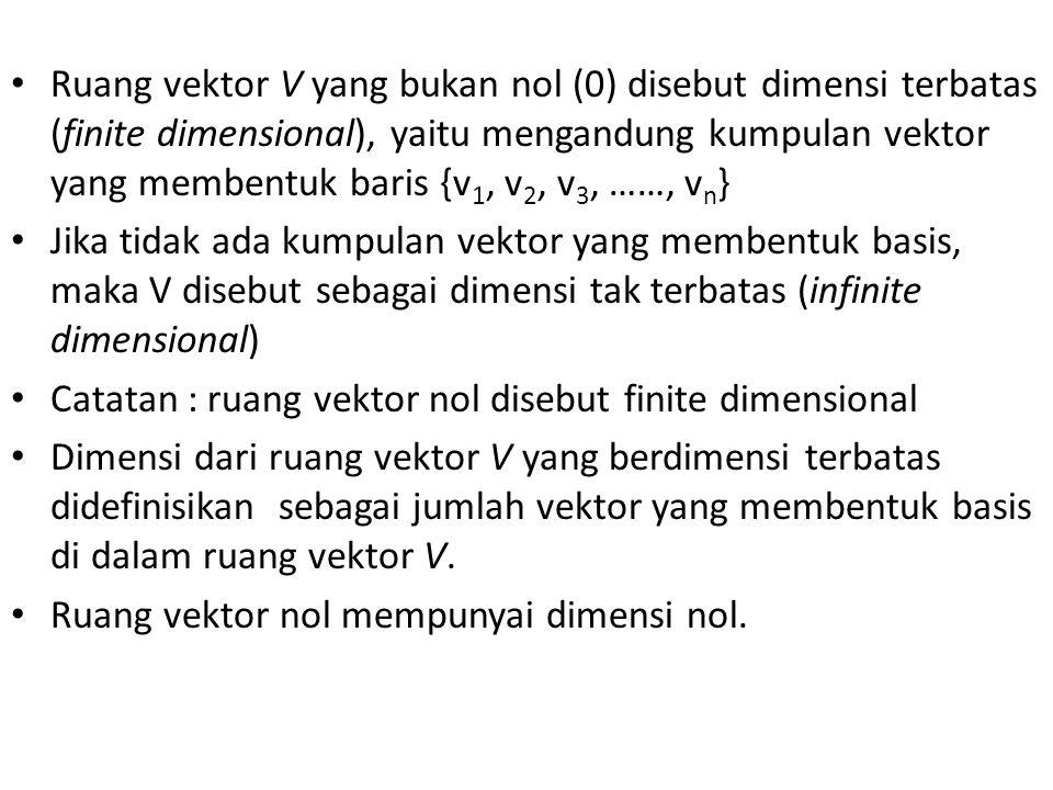 Ruang vektor V yang bukan nol (0) disebut dimensi terbatas (finite dimensional), yaitu mengandung kumpulan vektor yang membentuk baris {v 1, v 2, v 3, ……, v n } Jika tidak ada kumpulan vektor yang membentuk basis, maka V disebut sebagai dimensi tak terbatas (infinite dimensional) Catatan : ruang vektor nol disebut finite dimensional Dimensi dari ruang vektor V yang berdimensi terbatas didefinisikan sebagai jumlah vektor yang membentuk basis di dalam ruang vektor V.