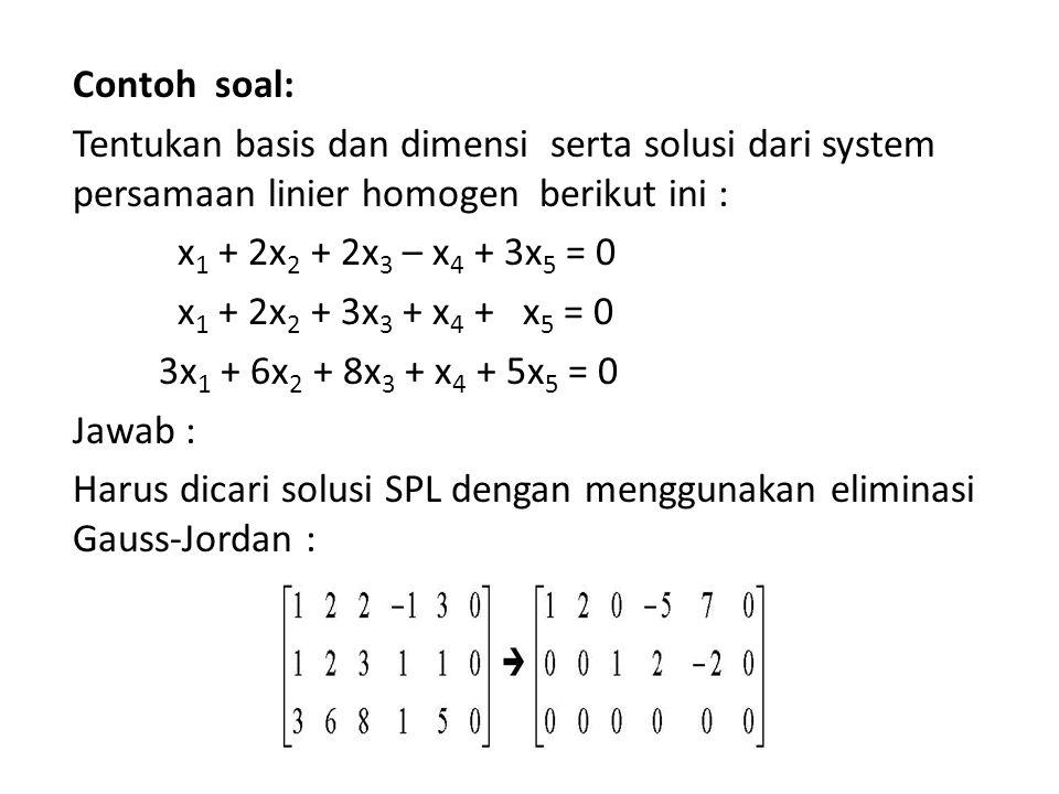 Contoh soal: Tentukan basis dan dimensi serta solusi dari system persamaan linier homogen berikut ini : x 1 + 2x 2 + 2x 3 – x 4 + 3x 5 = 0 x 1 + 2x 2 + 3x 3 + x 4 + x 5 = 0 3x 1 + 6x 2 + 8x 3 + x 4 + 5x 5 = 0 Jawab : Harus dicari solusi SPL dengan menggunakan eliminasi Gauss-Jordan :