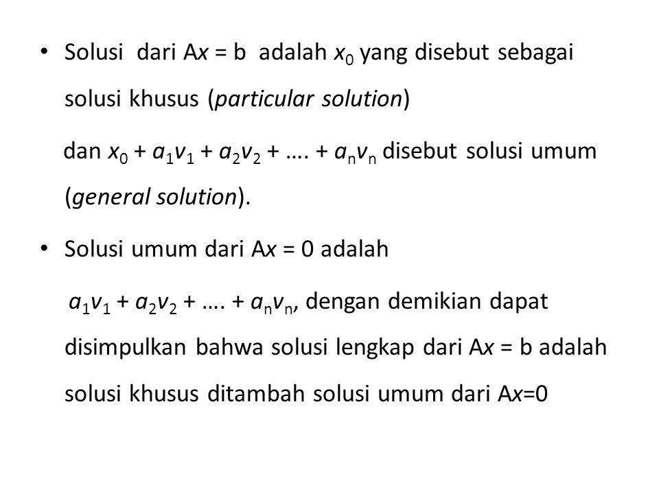 Solusi dari Ax = b adalah x 0 yang disebut sebagai solusi khusus (particular solution) dan x 0 + a 1 v 1 + a 2 v 2 + ….