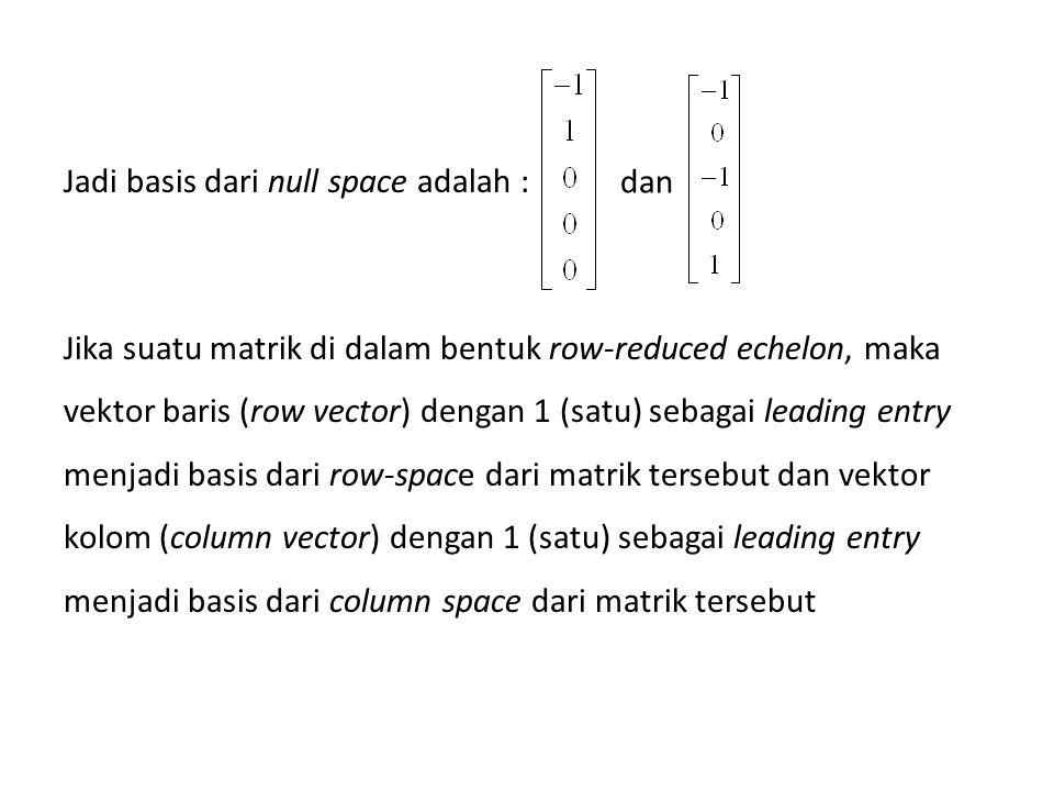 Jadi basis dari null space adalah : Jika suatu matrik di dalam bentuk row-reduced echelon, maka vektor baris (row vector) dengan 1 (satu) sebagai leading entry menjadi basis dari row-space dari matrik tersebut dan vektor kolom (column vector) dengan 1 (satu) sebagai leading entry menjadi basis dari column space dari matrik tersebut dan
