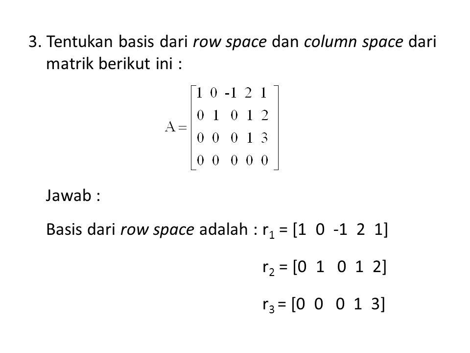 3. Tentukan basis dari row space dan column space dari matrik berikut ini : Jawab : Basis dari row space adalah : r 1 = [1 0 -1 2 1] r 2 = [0 1 0 1 2]