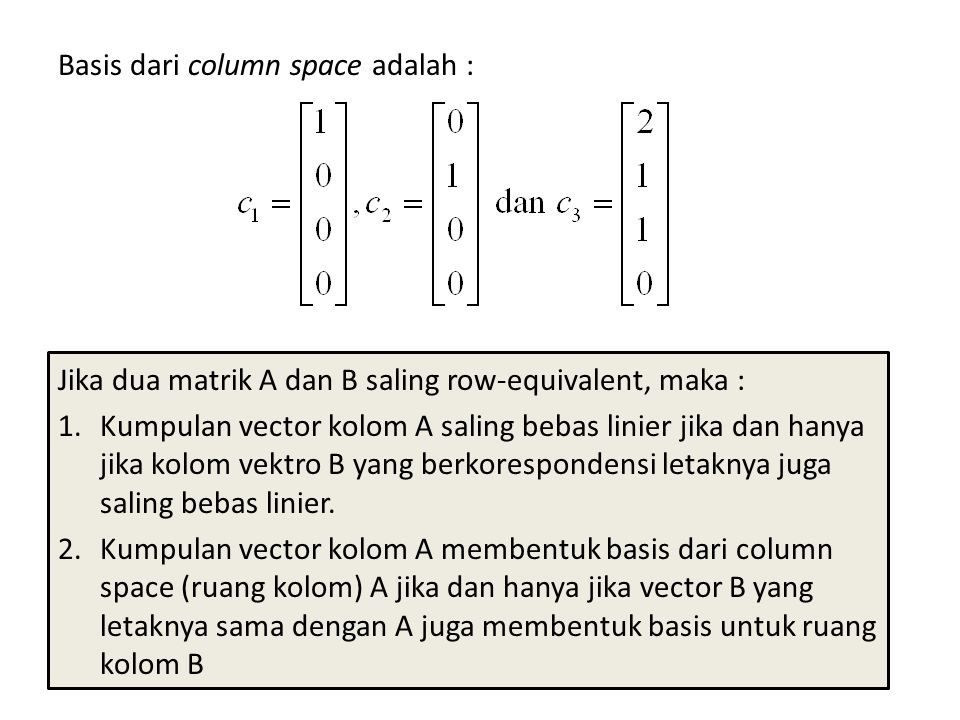 Basis dari column space adalah : Jika dua matrik A dan B saling row-equivalent, maka : 1.Kumpulan vector kolom A saling bebas linier jika dan hanya jika kolom vektro B yang berkorespondensi letaknya juga saling bebas linier.