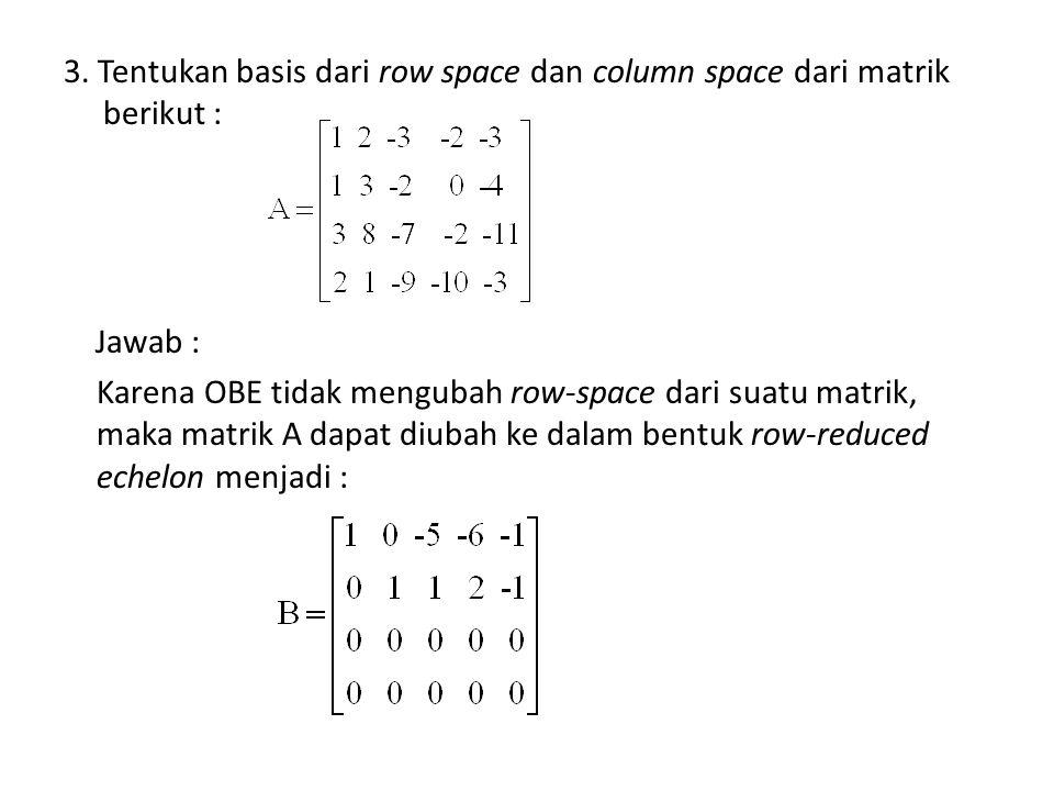 3. Tentukan basis dari row space dan column space dari matrik berikut : Jawab : Karena OBE tidak mengubah row-space dari suatu matrik, maka matrik A d