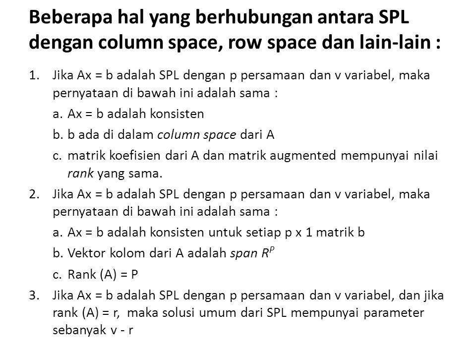 Beberapa hal yang berhubungan antara SPL dengan column space, row space dan lain-lain : 1.Jika Ax = b adalah SPL dengan p persamaan dan v variabel, maka pernyataan di bawah ini adalah sama : a.Ax = b adalah konsisten b.b ada di dalam column space dari A c.matrik koefisien dari A dan matrik augmented mempunyai nilai rank yang sama.
