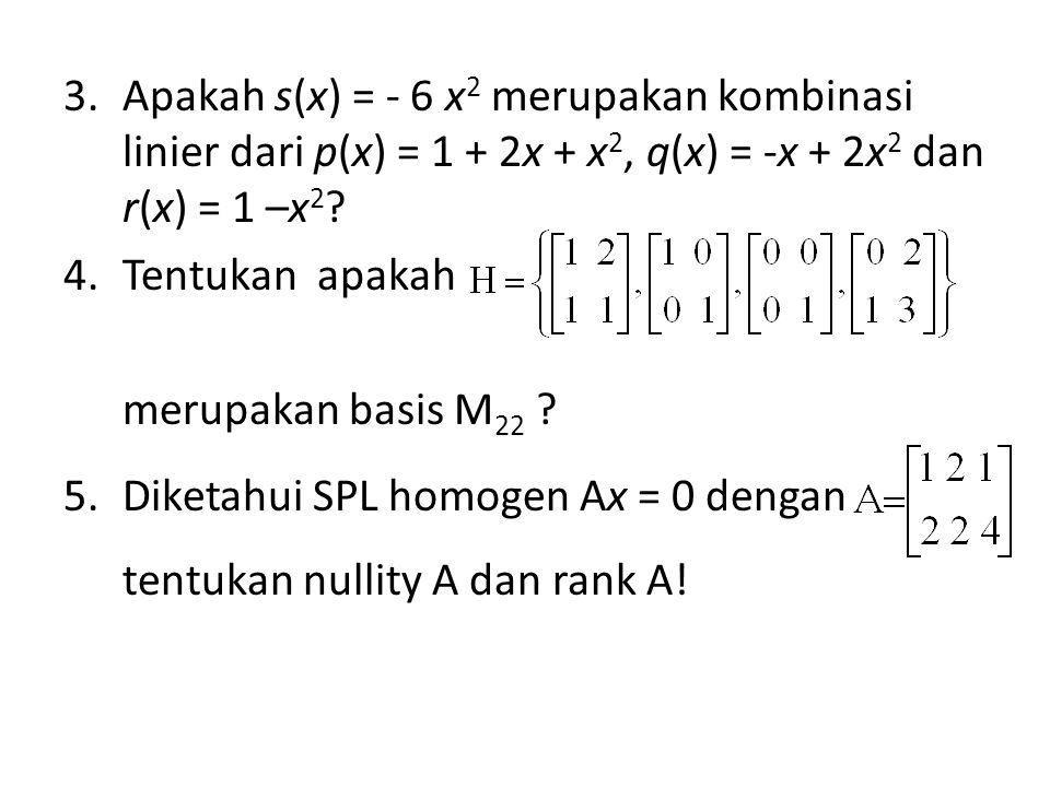 3.Apakah s(x) = - 6 x 2 merupakan kombinasi linier dari p(x) = 1 + 2x + x 2, q(x) = -x + 2x 2 dan r(x) = 1 –x 2 .
