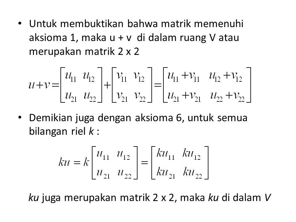 Untuk membuktikan bahwa matrik memenuhi aksioma 1, maka u + v di dalam ruang V atau merupakan matrik 2 x 2 Demikian juga dengan aksioma 6, untuk semua bilangan riel k : ku juga merupakan matrik 2 x 2, maka ku di dalam V