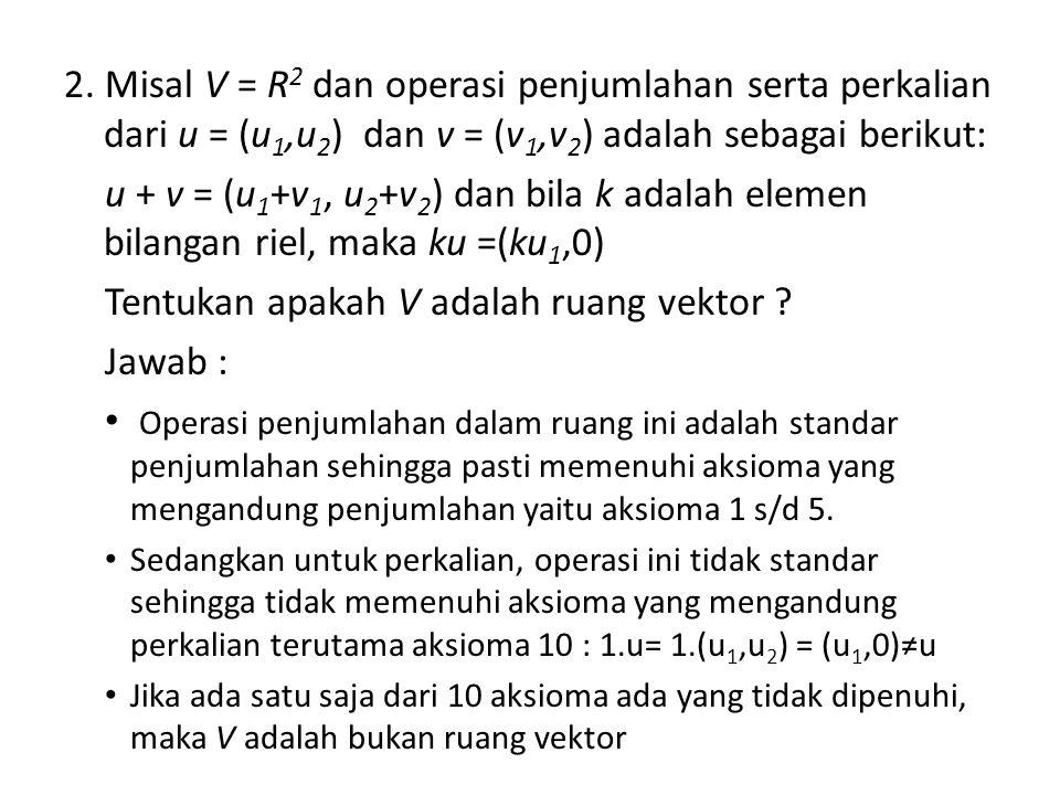 2. Misal V = R 2 dan operasi penjumlahan serta perkalian dari u = (u 1,u 2 ) dan v = (v 1,v 2 ) adalah sebagai berikut: u + v = (u 1 +v 1, u 2 +v 2 )