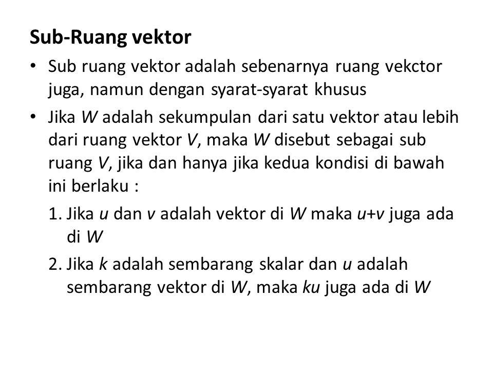 Sub-Ruang vektor Sub ruang vektor adalah sebenarnya ruang vekctor juga, namun dengan syarat-syarat khusus Jika W adalah sekumpulan dari satu vektor at