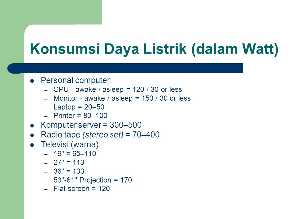 Konsumsi Daya Listrik (dalam Watt) Personal computer: – CPU - awake / asleep = 120 / 30 or less – Monitor - awake / asleep = 150 / 30 or less – Laptop