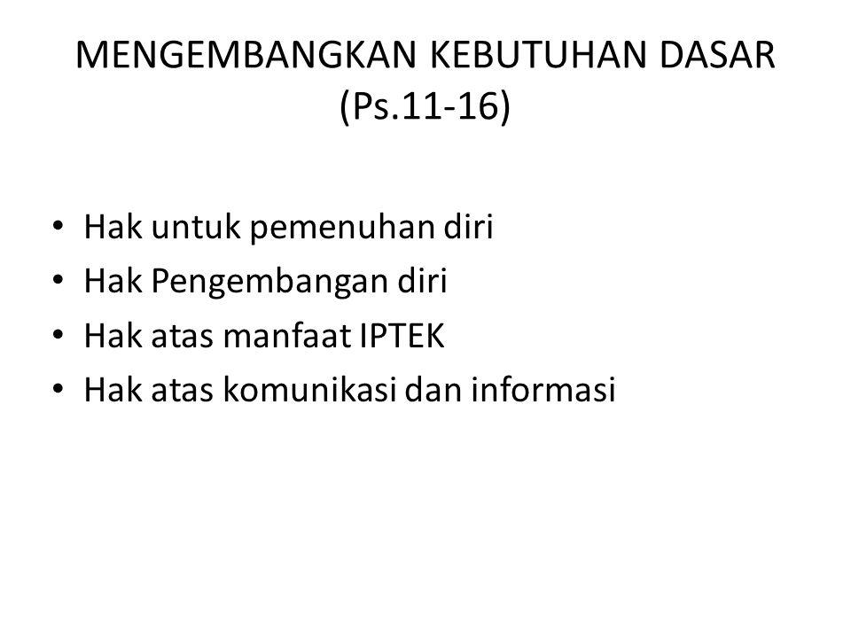 MENGEMBANGKAN KEBUTUHAN DASAR (Ps.11-16) Hak untuk pemenuhan diri Hak Pengembangan diri Hak atas manfaat IPTEK Hak atas komunikasi dan informasi
