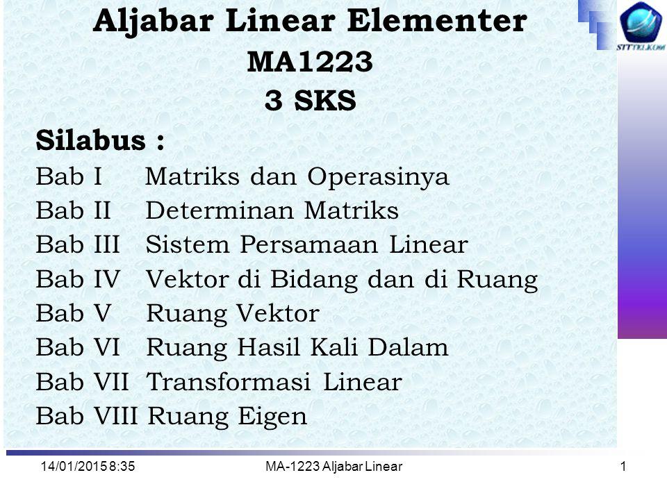 14/01/2015 8:37MA-1223 Aljabar Linear1 Aljabar Linear Elementer MA1223 3 SKS Silabus : Bab I Matriks dan Operasinya Bab II Determinan Matriks Bab III