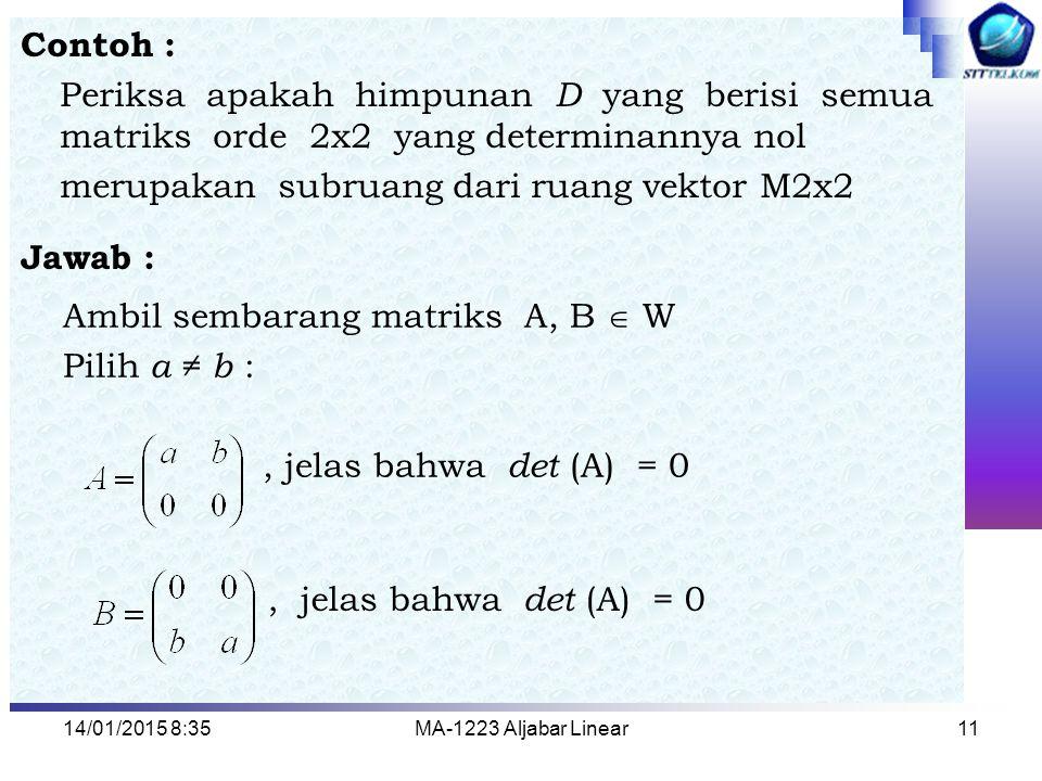 14/01/2015 8:37MA-1223 Aljabar Linear11 Contoh : Periksa apakah himpunan D yang berisi semua matriks orde 2x2 yang determinannya nol merupakan subruan