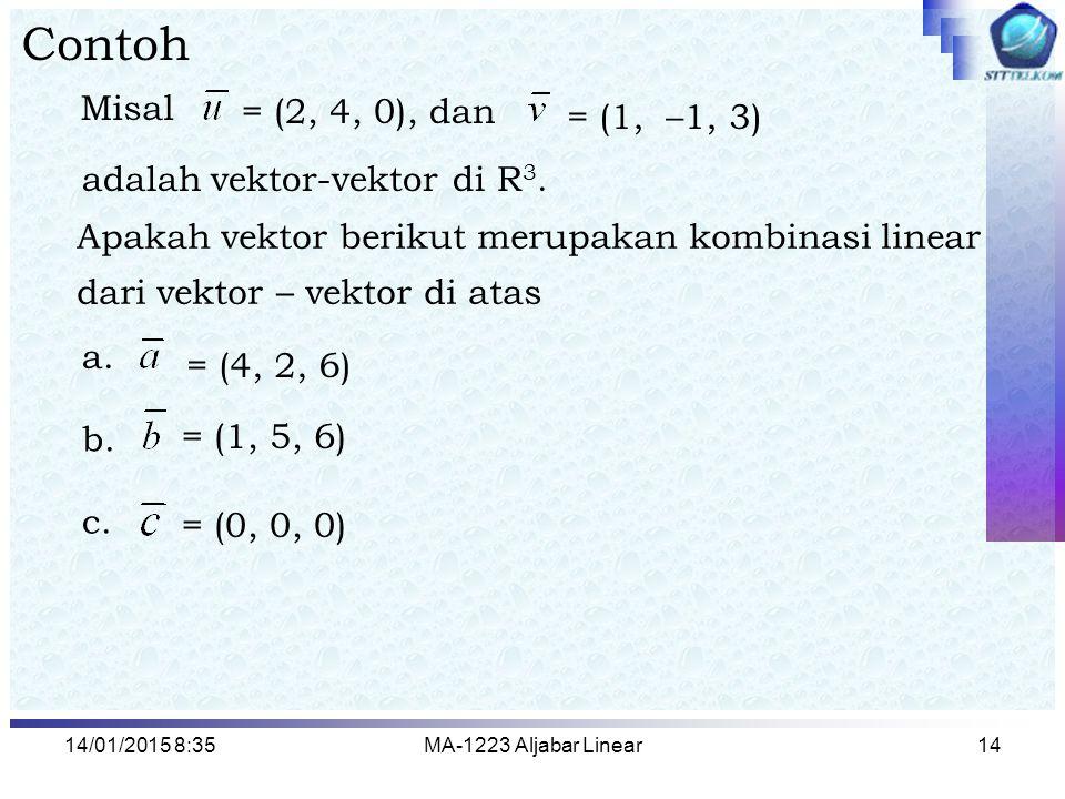 14/01/2015 8:37MA-1223 Aljabar Linear14 Contoh Misal = (2, 4, 0), dan Apakah vektor berikut merupakan kombinasi linear dari vektor – vektor di atas =