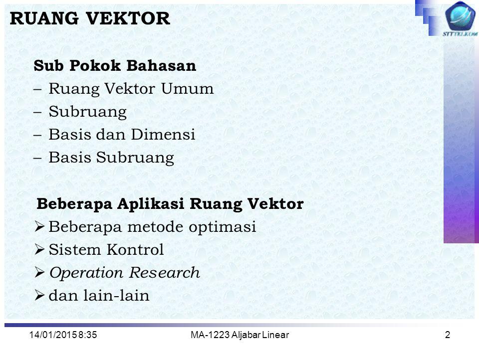 14/01/2015 8:37MA-1223 Aljabar Linear2 RUANG VEKTOR Sub Pokok Bahasan –Ruang Vektor Umum –Subruang –Basis dan Dimensi –Basis Subruang Beberapa Aplikas
