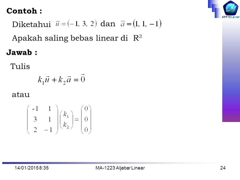 14/01/2015 8:37MA-1223 Aljabar Linear24 Diketahui dan Apakah saling bebas linear di R 3 Tulis atau Contoh : Jawab :