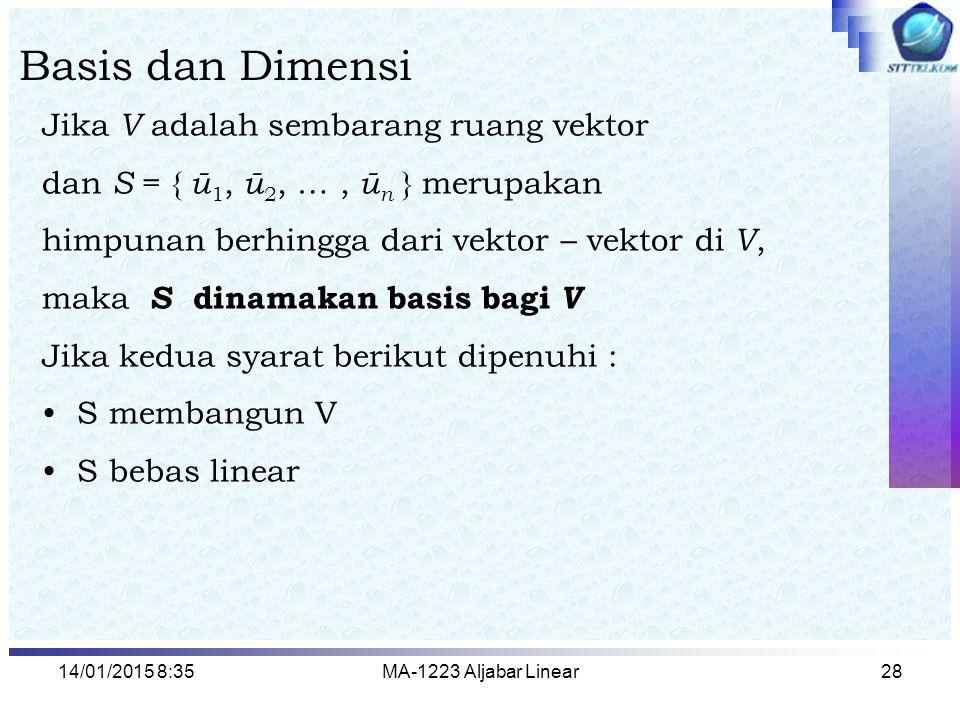 14/01/2015 8:37MA-1223 Aljabar Linear28 Basis dan Dimensi Jika V adalah sembarang ruang vektor dan S = { ū 1, ū 2, …, ū n } merupakan himpunan berhing