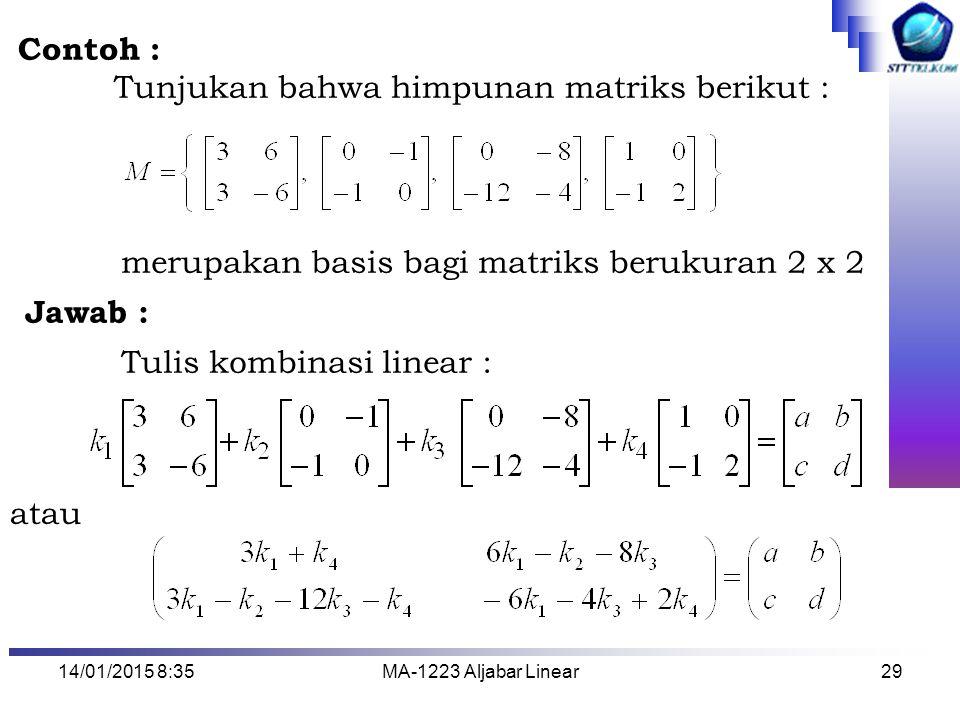 14/01/2015 8:37MA-1223 Aljabar Linear29 Contoh : Tunjukan bahwa himpunan matriks berikut : merupakan basis bagi matriks berukuran 2 x 2 Jawab : Tulis