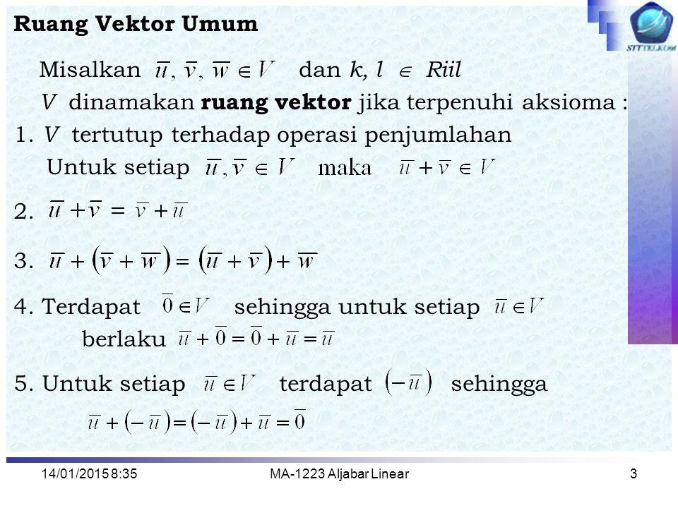 14/01/2015 8:37MA-1223 Aljabar Linear3 Ruang Vektor Umum Misalkan dan k, l  Riil V dinamakan ruang vektor jika terpenuhi aksioma : 1. V tertutup terh