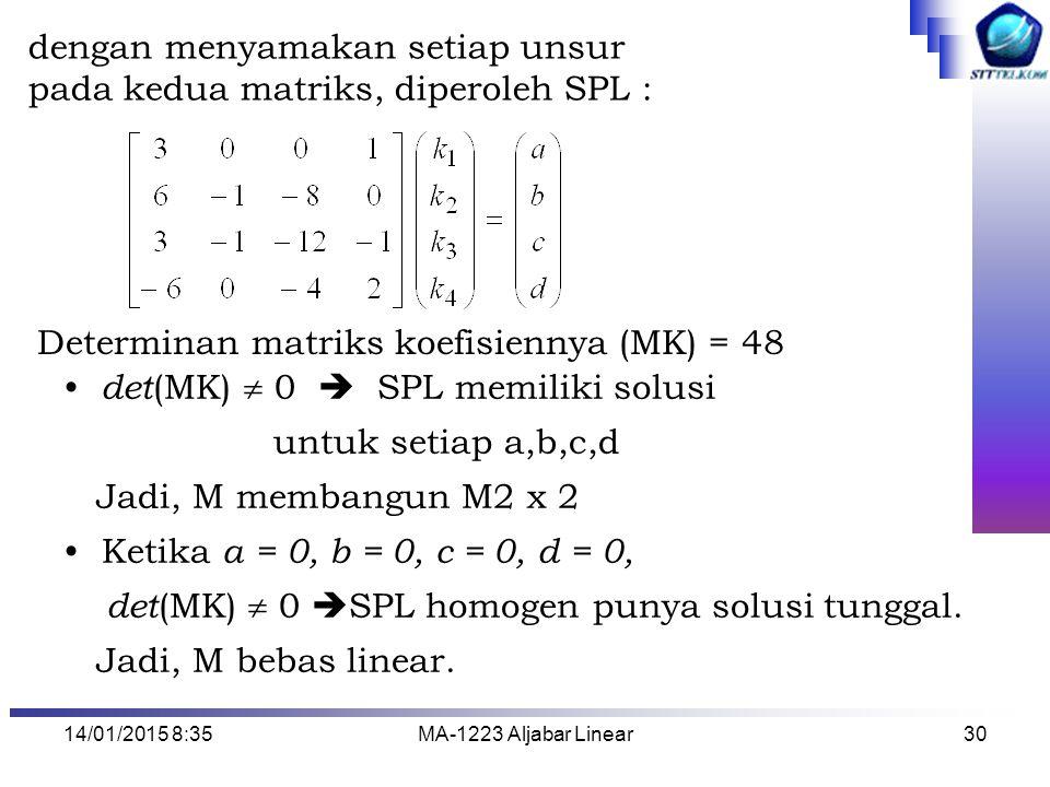14/01/2015 8:37MA-1223 Aljabar Linear30 dengan menyamakan setiap unsur pada kedua matriks, diperoleh SPL : Determinan matriks koefisiennya (MK) = 48 d